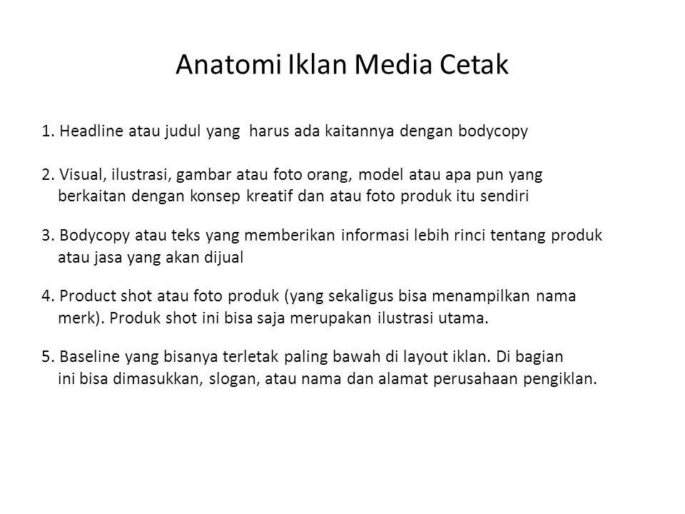 Anatomi Iklan Media Cetak 1. Headline atau judul yang harus ada kaitannya dengan bodycopy 2. Visual, ilustrasi, gambar atau foto orang, model atau apa