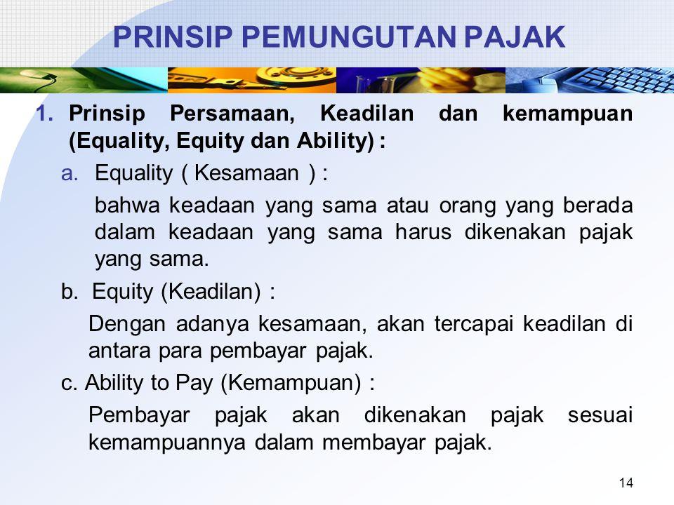 1.Prinsip Persamaan, Keadilan dan kemampuan (Equality, Equity dan Ability) : a.Equality ( Kesamaan ) : bahwa keadaan yang sama atau orang yang berada dalam keadaan yang sama harus dikenakan pajak yang sama.