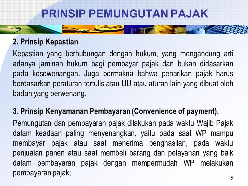 2. Prinsip Kepastian Kepastian yang berhubungan dengan hukum, yang mengandung arti adanya jaminan hukum bagi pembayar pajak dan bukan didasarkan pada