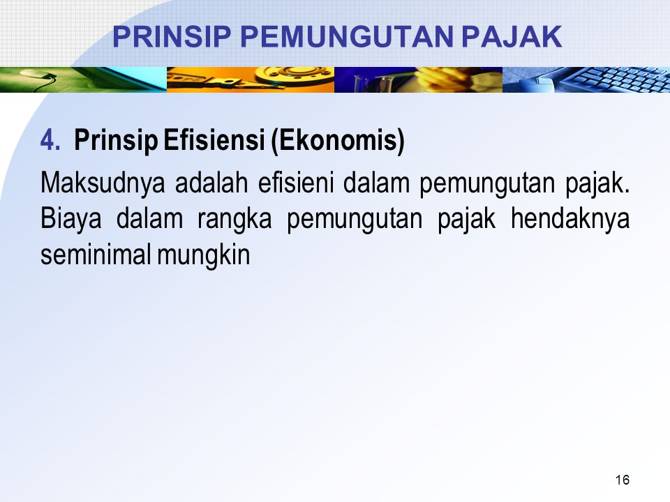 4.Prinsip Efisiensi (Ekonomis) Maksudnya adalah efisieni dalam pemungutan pajak. Biaya dalam rangka pemungutan pajak hendaknya seminimal mungkin 16 PR