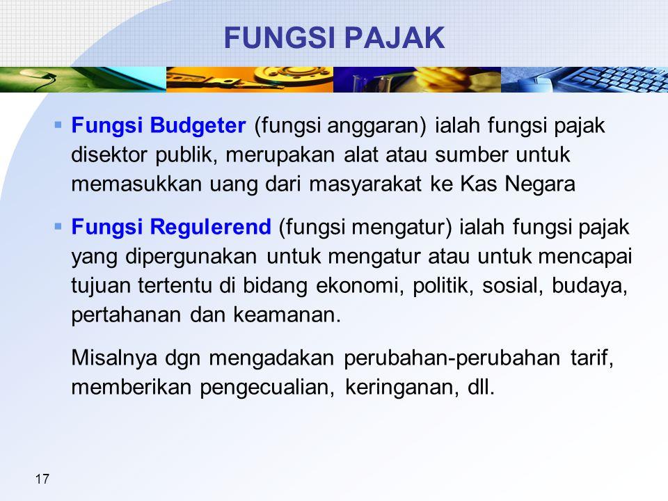17 FUNGSI PAJAK  Fungsi Budgeter (fungsi anggaran) ialah fungsi pajak disektor publik, merupakan alat atau sumber untuk memasukkan uang dari masyarak