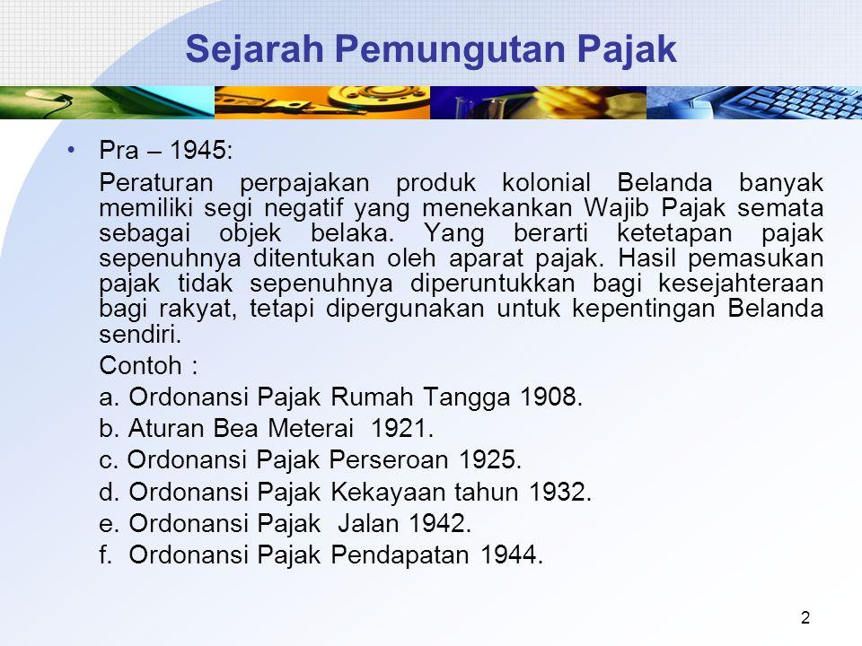 Sejarah Pemungutan Pajak Pra – 1945: Peraturan perpajakan produk kolonial Belanda banyak memiliki segi negatif yang menekankan Wajib Pajak semata seba