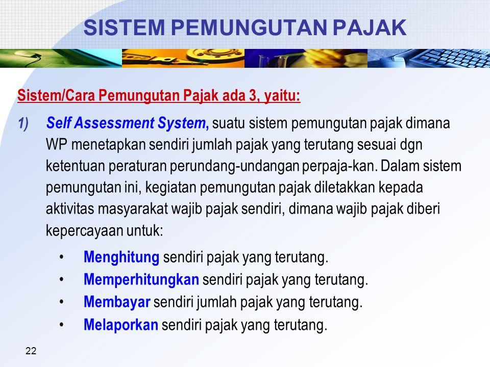 22 SISTEM PEMUNGUTAN PAJAK Sistem/Cara Pemungutan Pajak ada 3, yaitu: 1) Self Assessment System, suatu sistem pemungutan pajak dimana WP menetapkan sendiri jumlah pajak yang terutang sesuai dgn ketentuan peraturan perundang-undangan perpaja-kan.