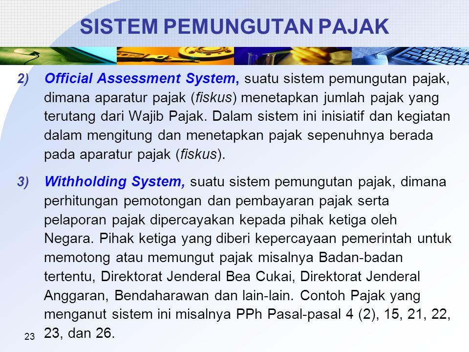 23 SISTEM PEMUNGUTAN PAJAK 2) Official Assessment System, suatu sistem pemungutan pajak, dimana aparatur pajak (fiskus) menetapkan jumlah pajak yang terutang dari Wajib Pajak.