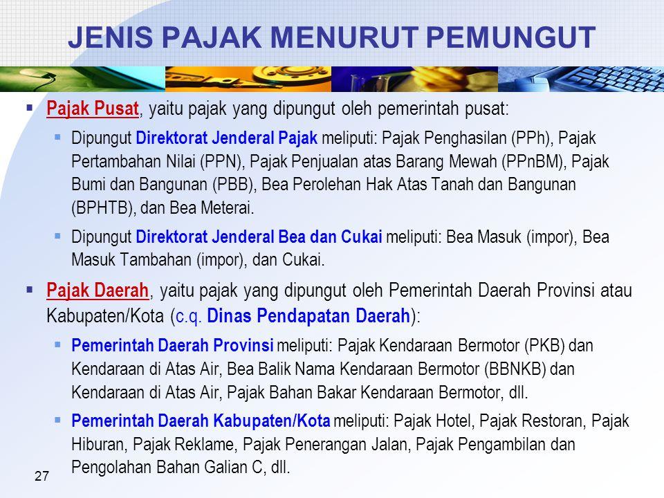 27 JENIS PAJAK MENURUT PEMUNGUT  Pajak Pusat, yaitu pajak yang dipungut oleh pemerintah pusat:  Dipungut Direktorat Jenderal Pajak meliputi: Pajak P