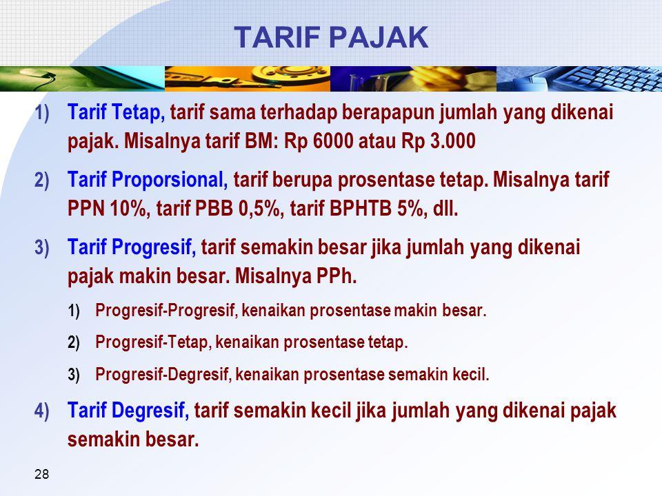 28 TARIF PAJAK 1) Tarif Tetap, tarif sama terhadap berapapun jumlah yang dikenai pajak. Misalnya tarif BM: Rp 6000 atau Rp 3.000 2) Tarif Proporsional
