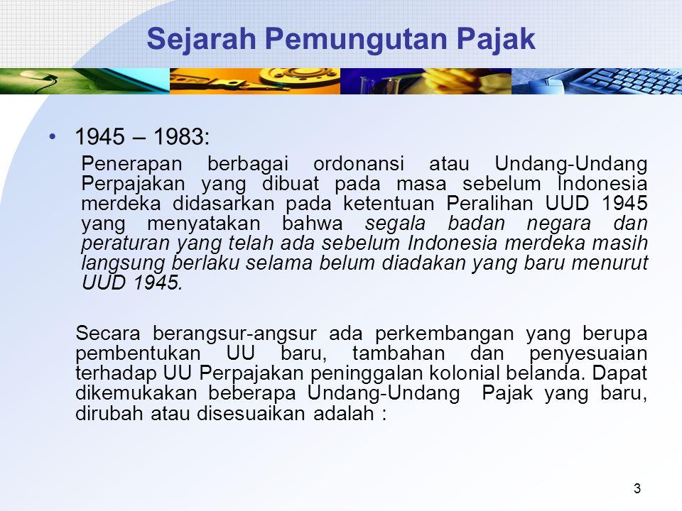 Sejarah Pemungutan Pajak 1945 – 1983: Penerapan berbagai ordonansi atau Undang-Undang Perpajakan yang dibuat pada masa sebelum Indonesia merdeka didasarkan pada ketentuan Peralihan UUD 1945 yang menyatakan bahwa segala badan negara dan peraturan yang telah ada sebelum Indonesia merdeka masih langsung berlaku selama belum diadakan yang baru menurut UUD 1945.