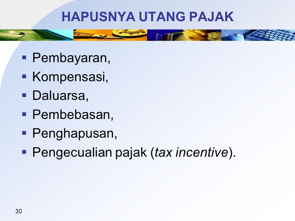 30 HAPUSNYA UTANG PAJAK  Pembayaran,  Kompensasi,  Daluarsa,  Pembebasan,  Penghapusan,  Pengecualian pajak (tax incentive).