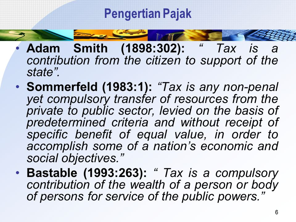 "Pengertian Pajak Adam Smith (1898:302): "" Tax is a contribution from the citizen to support of the state"". Sommerfeld (1983:1): ""Tax is any non-penal"