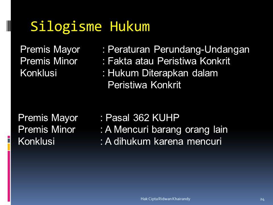 Hak Cipta Ridwan Khairandy 24 Silogisme Hukum Premis Mayor: Peraturan Perundang-Undangan Premis Minor: Fakta atau Peristiwa Konkrit Konklusi: Hukum Di