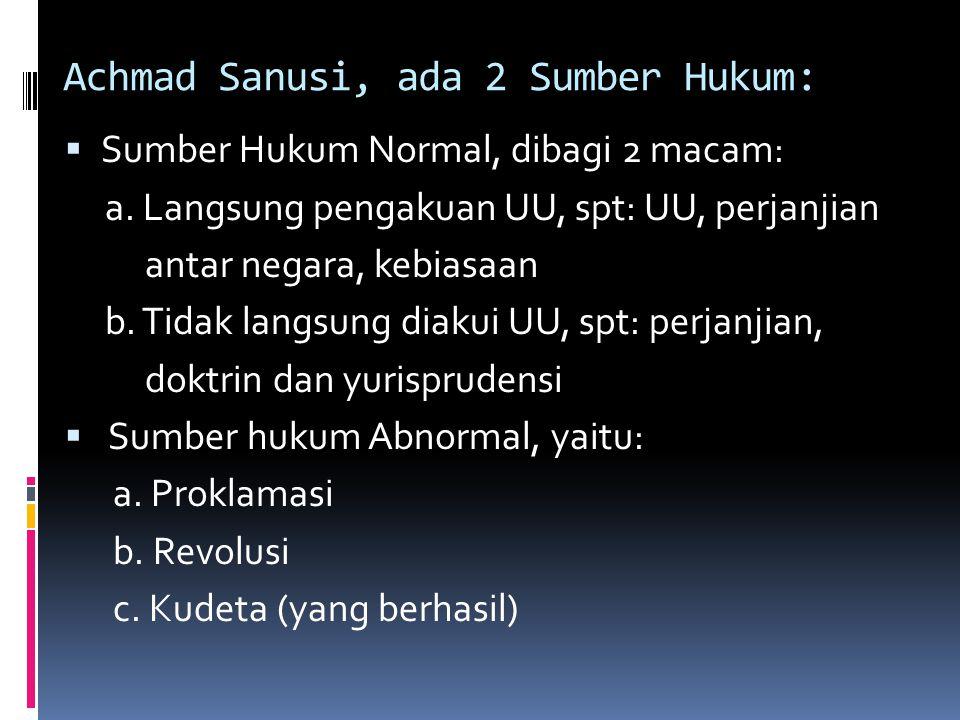 Achmad Sanusi, ada 2 Sumber Hukum:  Sumber Hukum Normal, dibagi 2 macam: a. Langsung pengakuan UU, spt: UU, perjanjian antar negara, kebiasaan b. Tid