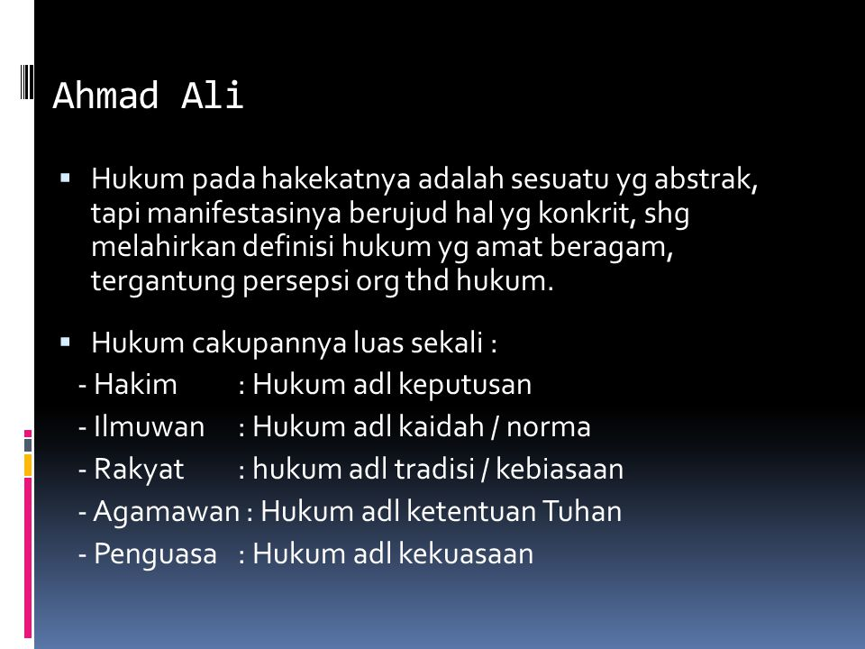 Ahmad Ali  Hukum pada hakekatnya adalah sesuatu yg abstrak, tapi manifestasinya berujud hal yg konkrit, shg melahirkan definisi hukum yg amat beragam, tergantung persepsi org thd hukum.