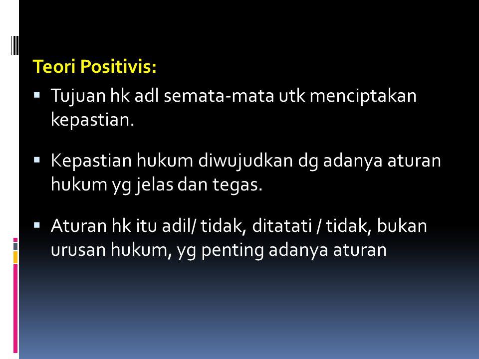 Teori Positivis:  Tujuan hk adl semata-mata utk menciptakan kepastian.