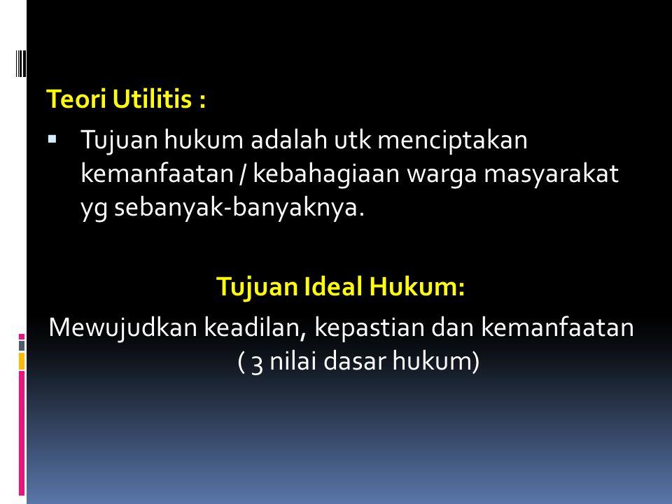Teori Utilitis :  Tujuan hukum adalah utk menciptakan kemanfaatan / kebahagiaan warga masyarakat yg sebanyak-banyaknya. Tujuan Ideal Hukum: Mewujudka