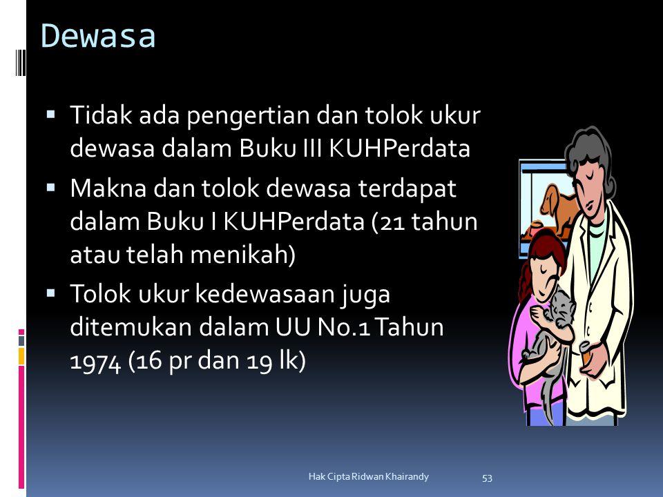 Hak Cipta Ridwan Khairandy 53 Dewasa  Tidak ada pengertian dan tolok ukur dewasa dalam Buku III KUHPerdata  Makna dan tolok dewasa terdapat dalam Buku I KUHPerdata (21 tahun atau telah menikah)  Tolok ukur kedewasaan juga ditemukan dalam UU No.1 Tahun 1974 (16 pr dan 19 lk)
