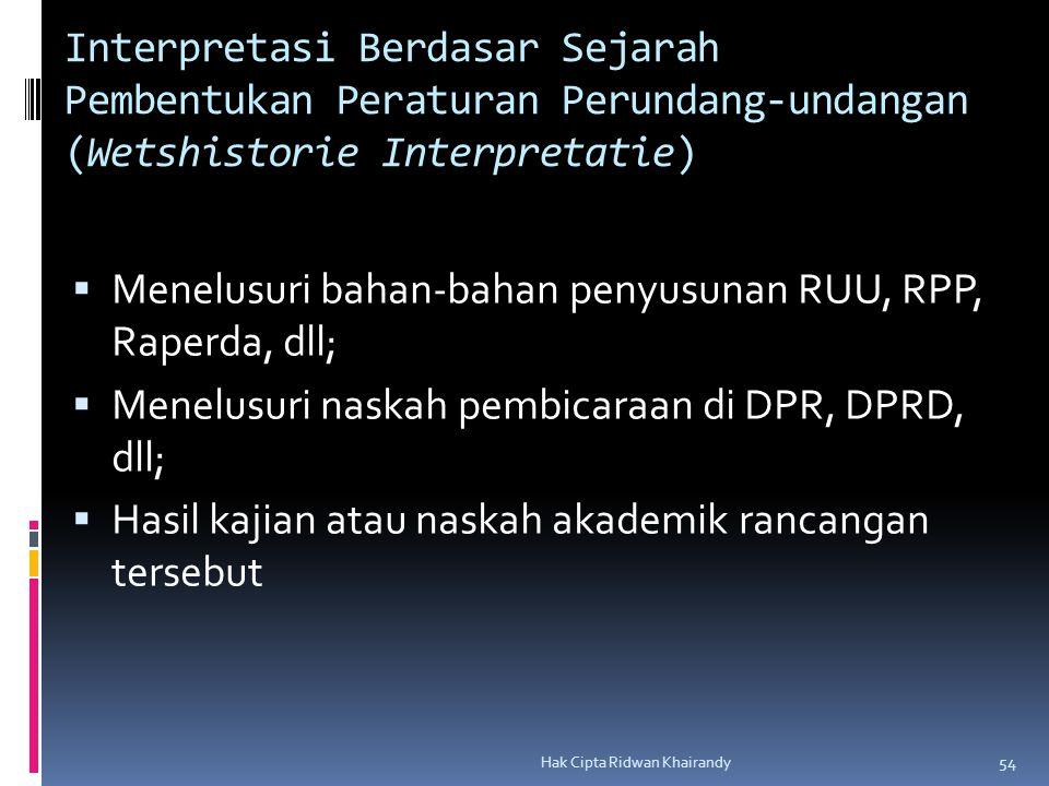 Hak Cipta Ridwan Khairandy 54 Interpretasi Berdasar Sejarah Pembentukan Peraturan Perundang-undangan (Wetshistorie Interpretatie)  Menelusuri bahan-bahan penyusunan RUU, RPP, Raperda, dll;  Menelusuri naskah pembicaraan di DPR, DPRD, dll;  Hasil kajian atau naskah akademik rancangan tersebut