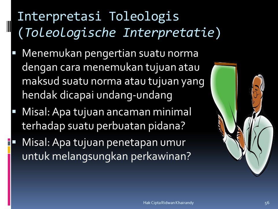 Hak Cipta Ridwan Khairandy 56 Interpretasi Toleologis (Toleologische Interpretatie)  Menemukan pengertian suatu norma dengan cara menemukan tujuan at