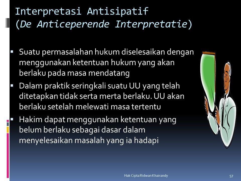 Hak Cipta Ridwan Khairandy 57 Interpretasi Antisipatif (De Anticeperende Interpretatie)  Suatu permasalahan hukum diselesaikan dengan menggunakan ketentuan hukum yang akan berlaku pada masa mendatang  Dalam praktik seringkali suatu UU yang telah ditetapkan tidak serta merta berlaku.