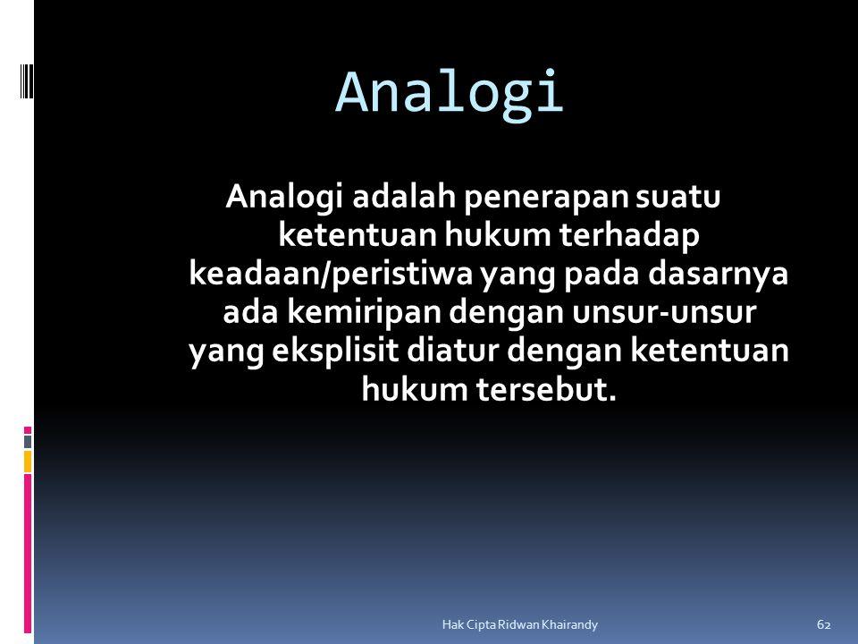 Hak Cipta Ridwan Khairandy 62 Analogi Analogi adalah penerapan suatu ketentuan hukum terhadap keadaan/peristiwa yang pada dasarnya ada kemiripan dengan unsur-unsur yang eksplisit diatur dengan ketentuan hukum tersebut.