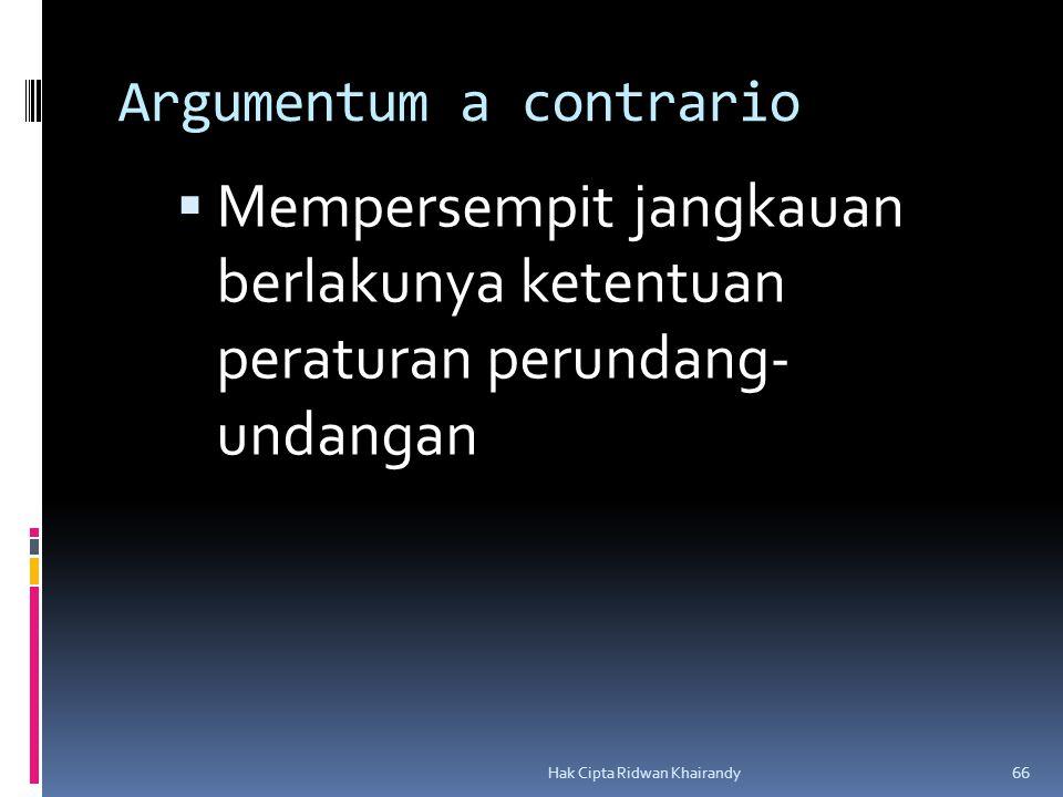 Hak Cipta Ridwan Khairandy 66 Argumentum a contrario  Mempersempit jangkauan berlakunya ketentuan peraturan perundang- undangan