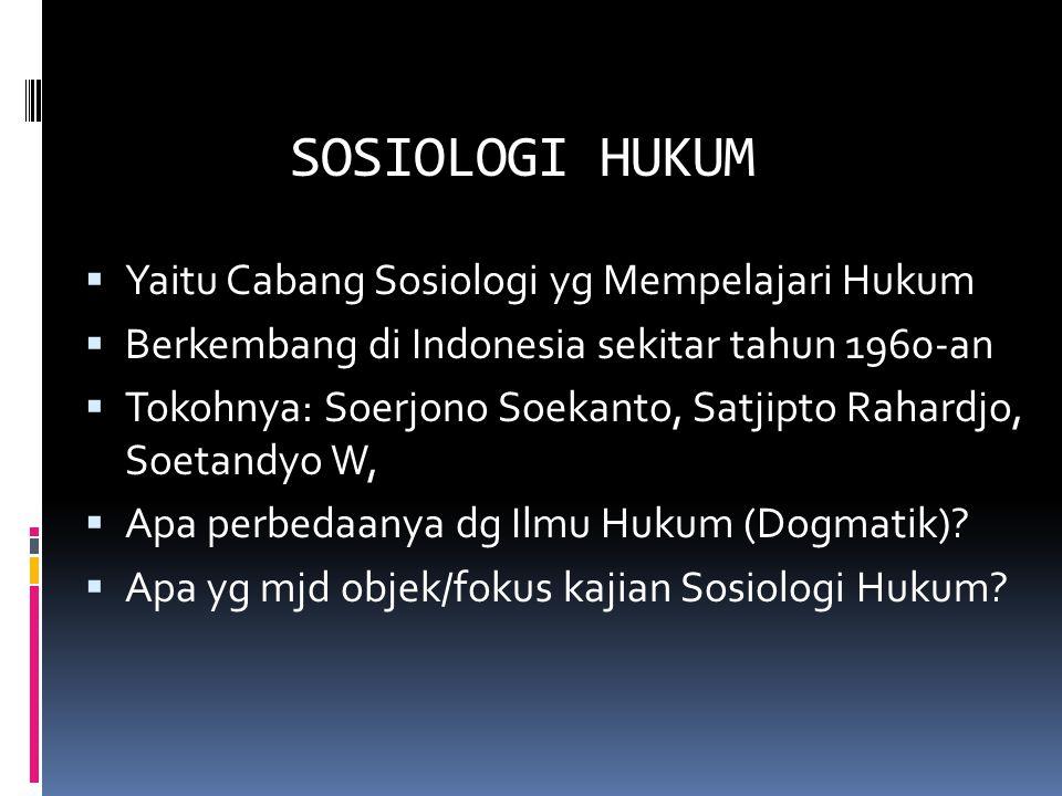 SOSIOLOGI HUKUM  Yaitu Cabang Sosiologi yg Mempelajari Hukum  Berkembang di Indonesia sekitar tahun 1960-an  Tokohnya: Soerjono Soekanto, Satjipto Rahardjo, Soetandyo W,  Apa perbedaanya dg Ilmu Hukum (Dogmatik).