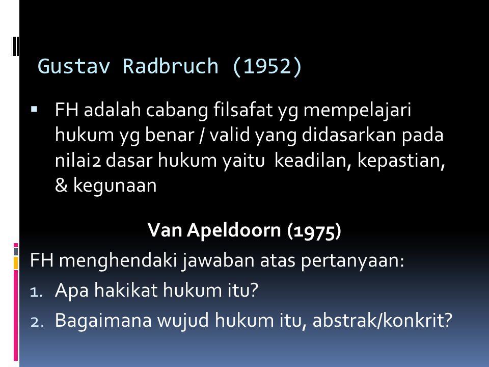 Gustav Radbruch (1952)  FH adalah cabang filsafat yg mempelajari hukum yg benar / valid yang didasarkan pada nilai2 dasar hukum yaitu keadilan, kepastian, & kegunaan Van Apeldoorn (1975) FH menghendaki jawaban atas pertanyaan: 1.