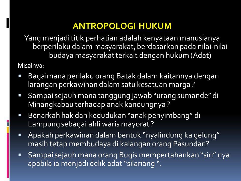 ANTROPOLOGI HUKUM Yang menjadi titik perhatian adalah kenyataan manusianya berperilaku dalam masyarakat, berdasarkan pada nilai-nilai budaya masyaraka