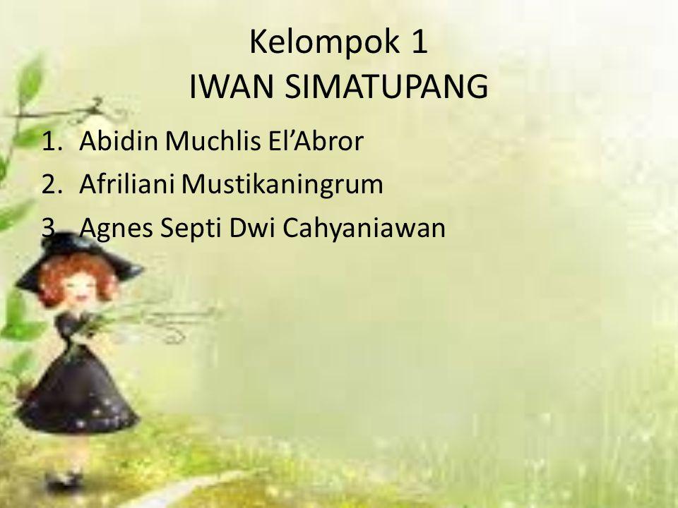 Kelompok 1 IWAN SIMATUPANG 1.Abidin Muchlis El'Abror 2.Afriliani Mustikaningrum 3.Agnes Septi Dwi Cahyaniawan