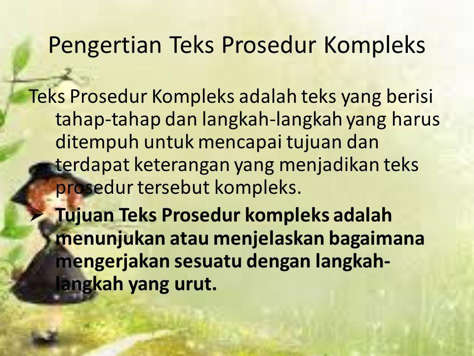 Pengertian Teks Prosedur Kompleks Teks Prosedur Kompleks adalah teks yang berisi tahap-tahap dan langkah-langkah yang harus ditempuh untuk mencapai tujuan dan terdapat keterangan yang menjadikan teks prosedur tersebut kompleks.