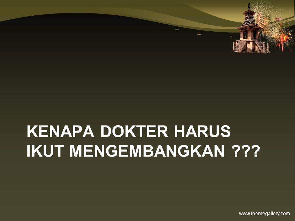 www.themegallery.com KENAPA DOKTER HARUS IKUT MENGEMBANGKAN ???