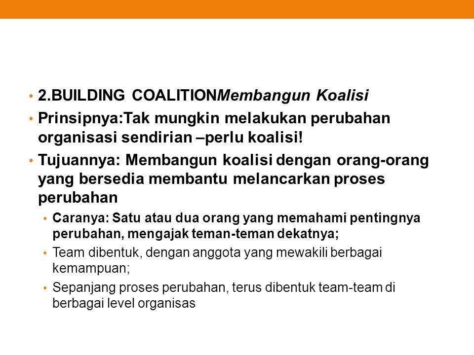 2.BUILDING COALITIONMembangun Koalisi Prinsipnya:Tak mungkin melakukan perubahan organisasi sendirian –perlu koalisi! Tujuannya: Membangun koalisi den