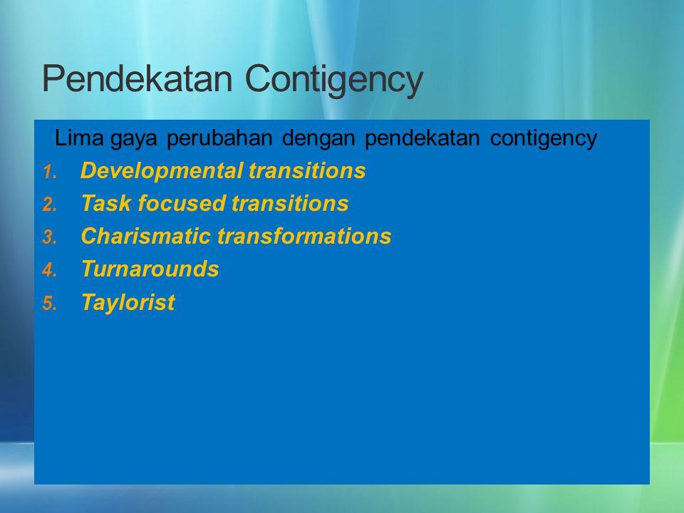 Pendekatan Contigency Lima gaya perubahan dengan pendekatan contigency 1. Developmental transitions 2. Task focused transitions 3. Charismatic transfo