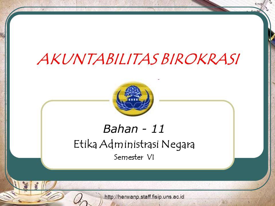 http://herwanp.staff.fisip.uns.ac.id AKUNTABILITAS BIROKRASI Bahan - 11 Etika Administrasi Negara Semester VI