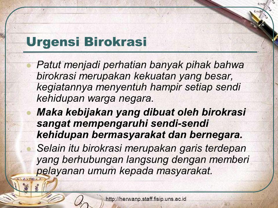 http://herwanp.staff.fisip.uns.ac.id Urgensi Birokrasi Patut menjadi perhatian banyak pihak bahwa birokrasi merupakan kekuatan yang besar, kegiatannya menyentuh hampir setiap sendi kehidupan warga negara.