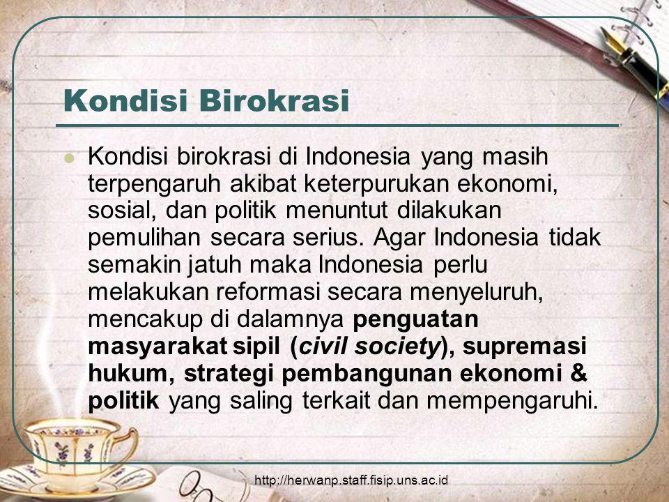 http://herwanp.staff.fisip.uns.ac.id Kondisi Birokrasi Kondisi birokrasi di Indonesia yang masih terpengaruh akibat keterpurukan ekonomi, sosial, dan politik menuntut dilakukan pemulihan secara serius.