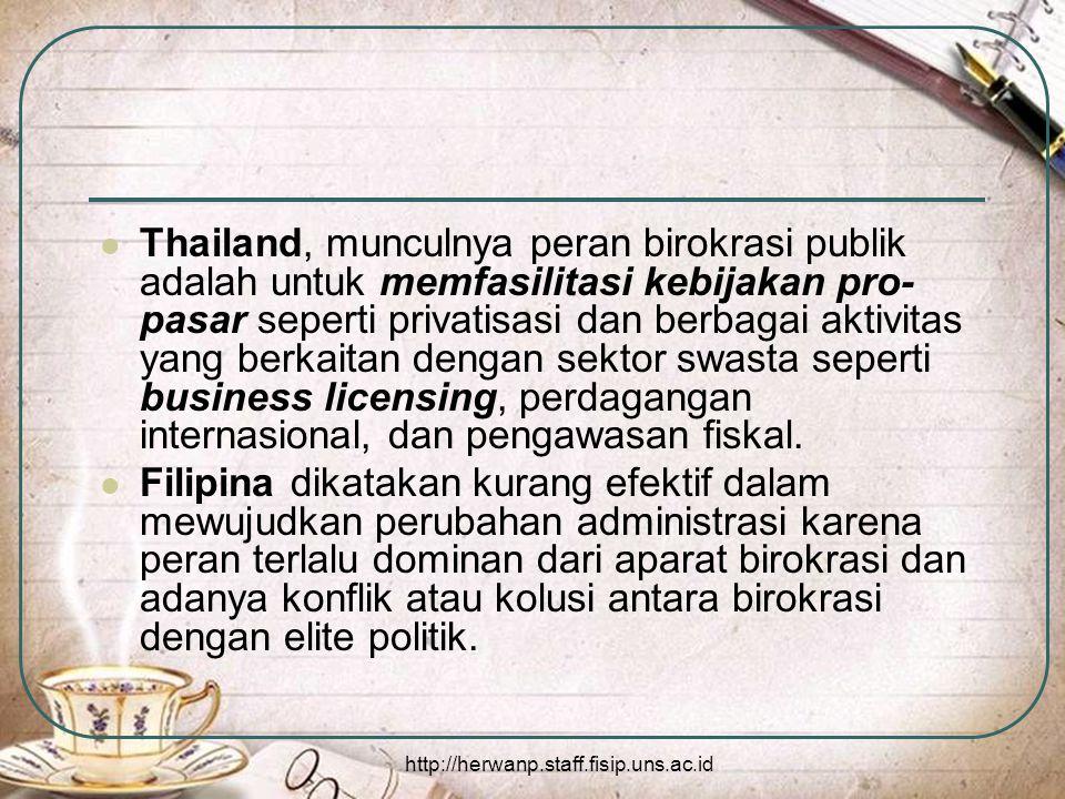 http://herwanp.staff.fisip.uns.ac.id Thailand, munculnya peran birokrasi publik adalah untuk memfasilitasi kebijakan pro- pasar seperti privatisasi dan berbagai aktivitas yang berkaitan dengan sektor swasta seperti business licensing, perdagangan internasional, dan pengawasan fiskal.
