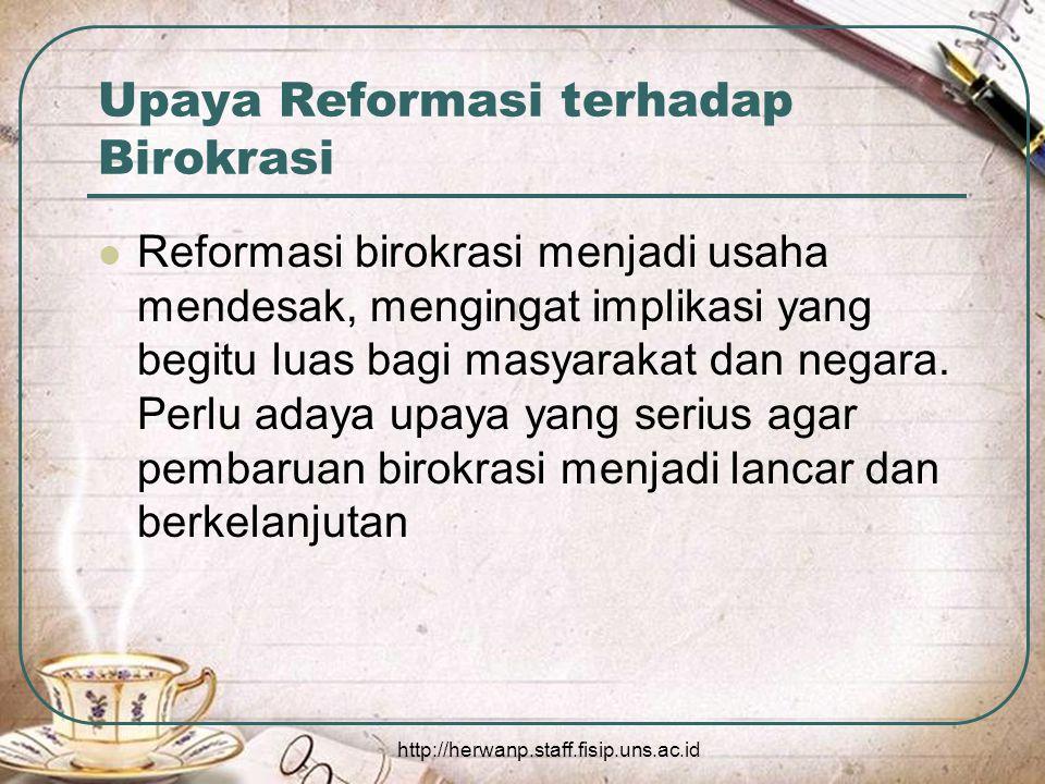 http://herwanp.staff.fisip.uns.ac.id Upaya Reformasi terhadap Birokrasi Reformasi birokrasi menjadi usaha mendesak, mengingat implikasi yang begitu luas bagi masyarakat dan negara.