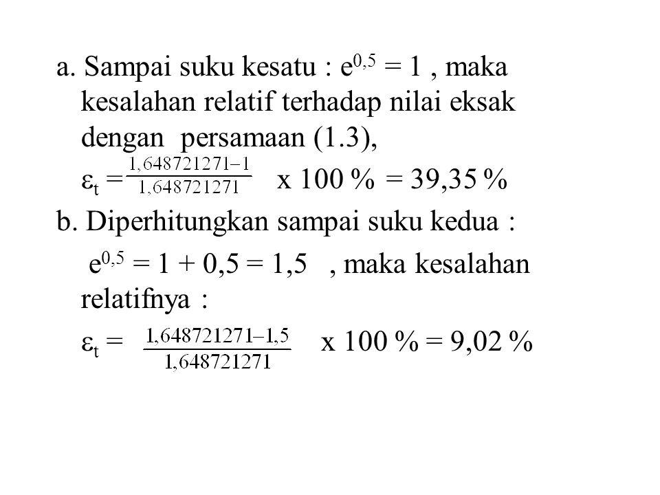 a. Sampai suku kesatu : e 0,5 = 1, maka kesalahan relatif terhadap nilai eksak dengan persamaan (1.3),  t = x 100 %= 39,35 % b. Diperhitungkan sampai