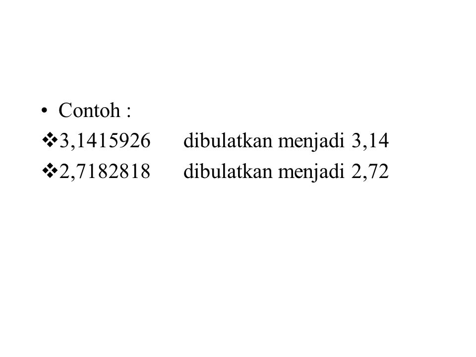 Contoh :  3,1415926 dibulatkan menjadi 3,14  2,7182818 dibulatkan menjadi 2,72