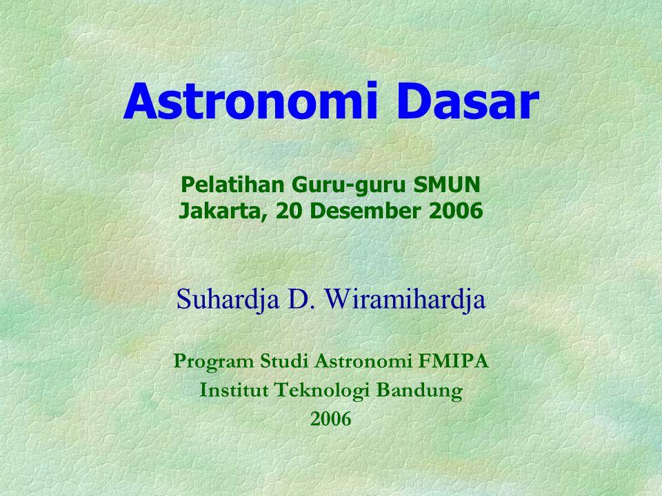 Astronomi Dasar Pelatihan Guru-guru SMUN Jakarta, 20 Desember 2006 Suhardja D. Wiramihardja Program Studi Astronomi FMIPA Institut Teknologi Bandung 2
