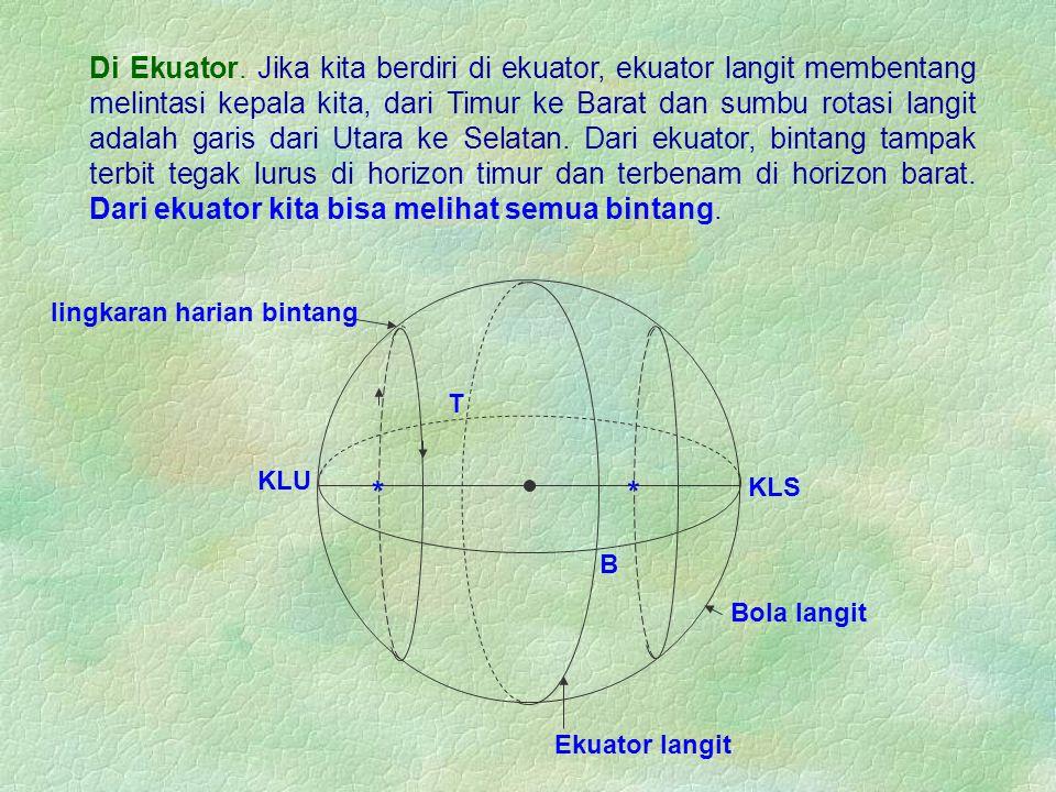 Di Ekuator. Jika kita berdiri di ekuator, ekuator langit membentang melintasi kepala kita, dari Timur ke Barat dan sumbu rotasi langit adalah garis da