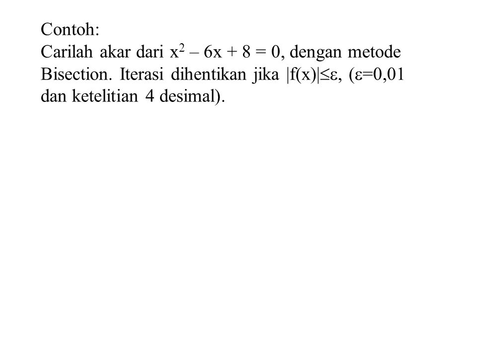 Contoh: Carilah akar dari x 2 – 6x + 8 = 0, dengan metode Bisection.