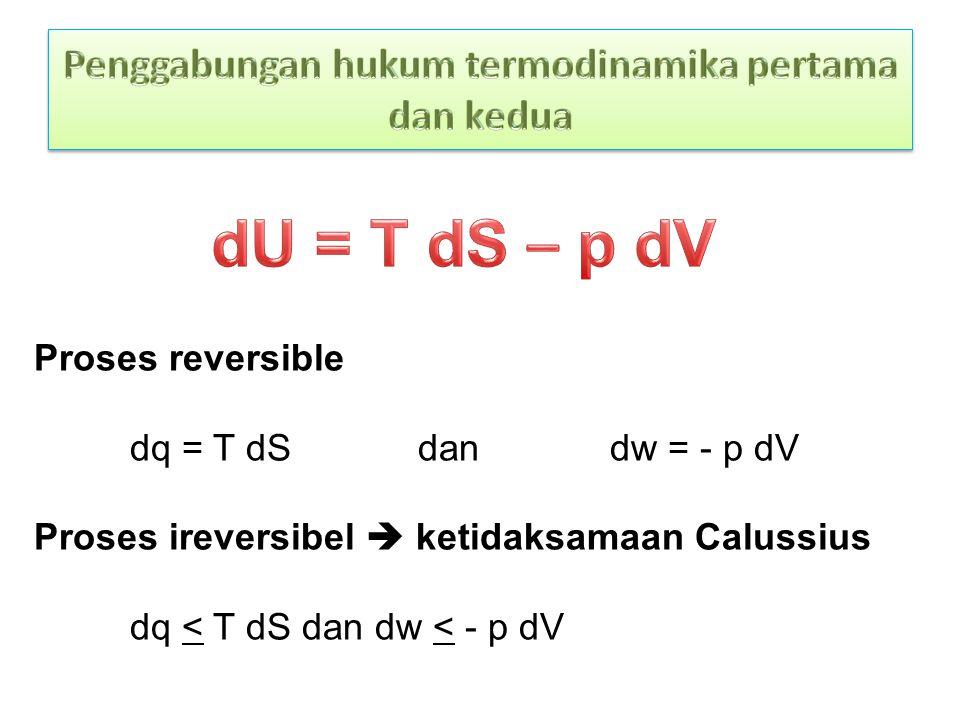 Proses reversible dq = T dS dan dw = - p dV Proses ireversibel  ketidaksamaan Calussius dq < T dS dan dw < - p dV