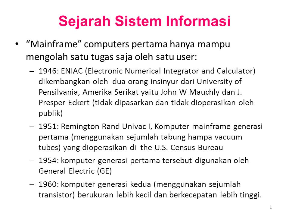 2 Sejarah Sistem Informasi – 1965: komputer generasi ketiga (menggunakan Integrated Circuits/IC) – Komputer generasi keempat (menggunakan IC yang semakin kecil) Sampai dengan saat ini pengembangan hardware telah berkali lipat kecepatan dan kapasitasnya dan berkali lipat miniaturisasi ukuran bentuk fisiknya.