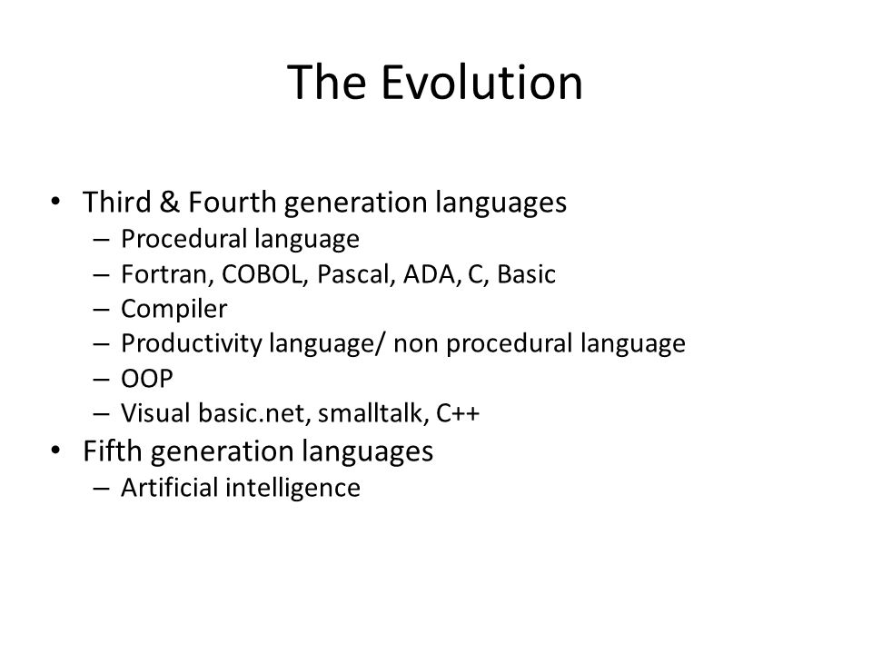 The Evolution Third & Fourth generation languages – Procedural language – Fortran, COBOL, Pascal, ADA, C, Basic – Compiler – Productivity language/ no