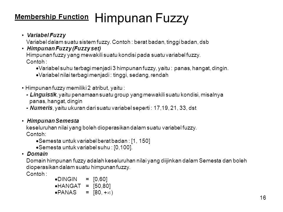 16 Himpunan Fuzzy Variabel Fuzzy Variabel dalam suatu sistem fuzzy. Contoh : berat badan, tinggi badan, dsb Himpunan Fuzzy (Fuzzy set) Himpunan fuzzy