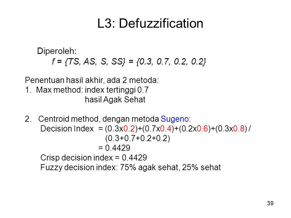 39 L3: Defuzzification Diperoleh: f = {TS, AS, S, SS} = {0.3, 0.7, 0.2, 0.2} Penentuan hasil akhir, ada 2 metoda: 1. Max method: index tertinggi 0.7 h