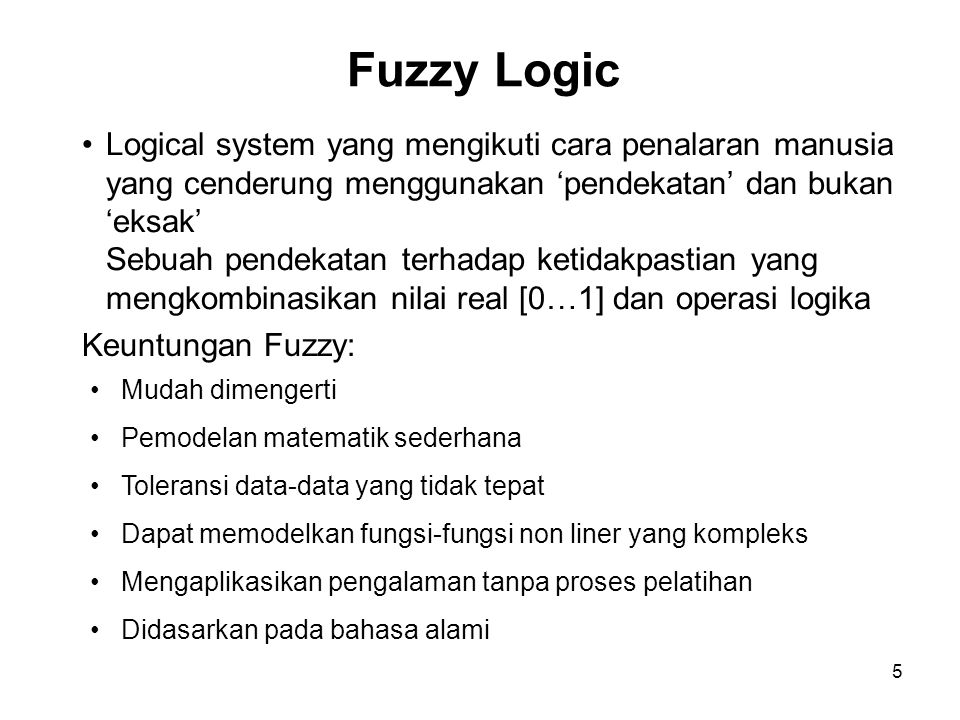 5 Fuzzy Logic Mudah dimengerti Pemodelan matematik sederhana Toleransi data-data yang tidak tepat Dapat memodelkan fungsi-fungsi non liner yang kompleks Mengaplikasikan pengalaman tanpa proses pelatihan Didasarkan pada bahasa alami Logical system yang mengikuti cara penalaran manusia yang cenderung menggunakan 'pendekatan' dan bukan 'eksak' Sebuah pendekatan terhadap ketidakpastian yang mengkombinasikan nilai real [0…1] dan operasi logika Keuntungan Fuzzy: