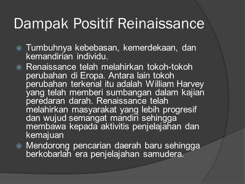 Dampak Positif Reinaissance  Tumbuhnya kebebasan, kemerdekaan, dan kemandirian individu.  Renaissance telah melahirkan tokoh-tokoh perubahan di Erop