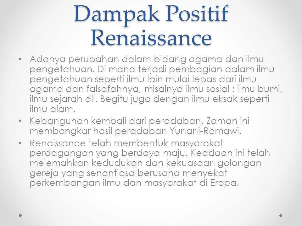 Dampak Positif Reinaissance  Tumbuhnya kebebasan, kemerdekaan, dan kemandirian individu.
